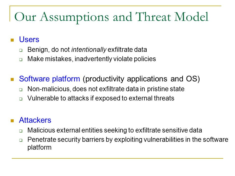 Our Assumptions and Threat Model Users  Benign, do not intentionally exfiltrate data  Make mistakes, inadvertently violate policies Software platform (productivity applications and OS)  Non-malicious, does not exfiltrate data in pristine state  Vulnerable to attacks if exposed to external threats Attackers  Malicious external entities seeking to exfiltrate sensitive data  Penetrate security barriers by exploiting vulnerabilities in the software platform