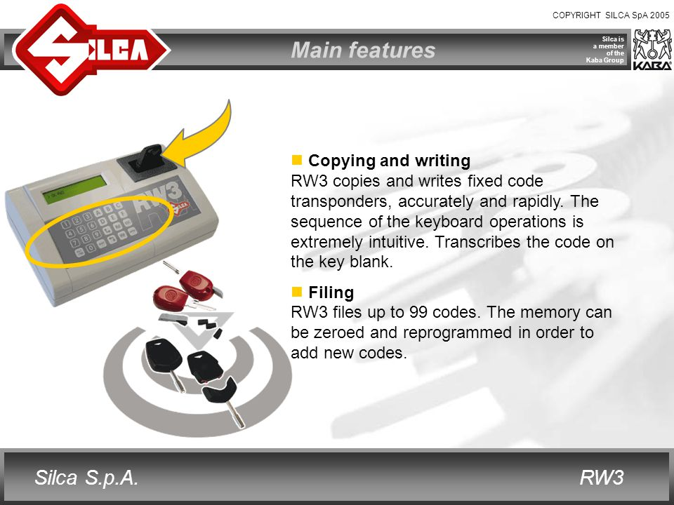 COPYRIGHT SILCA SpA 2005 RW3 Silca is a member of the Kaba Group Silca S.p.A. Main features Copying and writing RW3 copies and writes fixed code trans