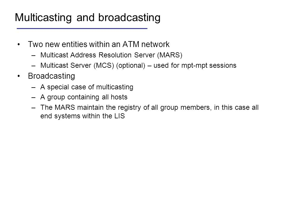 Multicasting and broadcasting Two new entities within an ATM network –Multicast Address Resolution Server (MARS) –Multicast Server (MCS) (optional) –