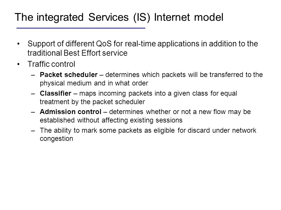 The integrated Services (IS) Internet model Support of different QoS for real-time applications in addition to the traditional Best Effort service Tra