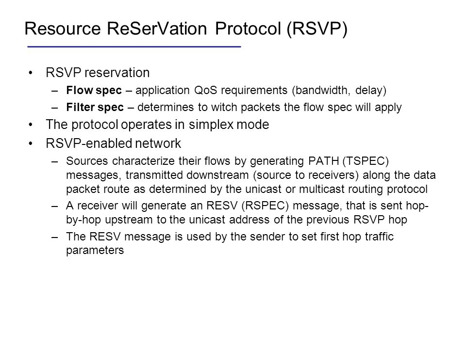 Resource ReSerVation Protocol (RSVP) RSVP reservation –Flow spec – application QoS requirements (bandwidth, delay) –Filter spec – determines to witch