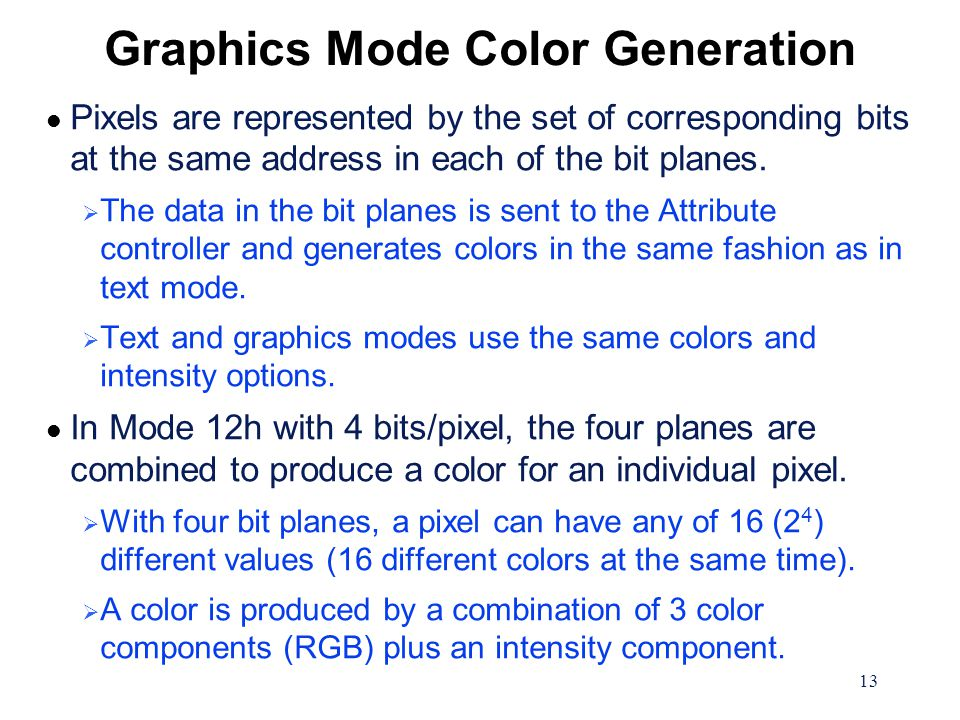 13 Graphics Mode Color Generation l Pixels are represented by the set of corresponding bits at the same address in each of the bit planes.