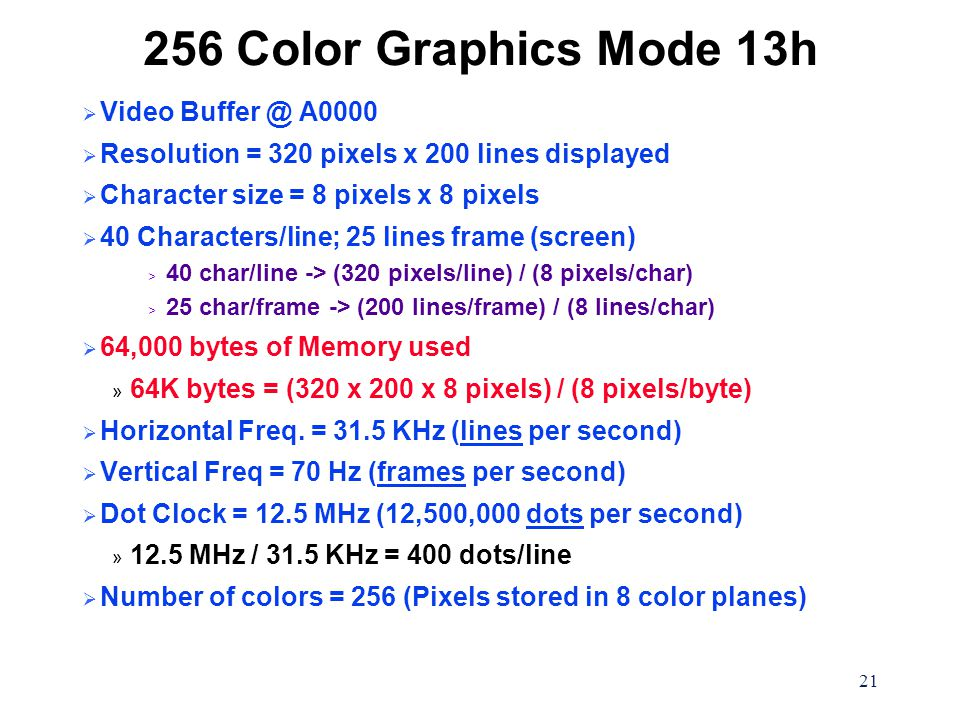 21 256 Color Graphics Mode 13h  Video Buffer @ A0000  Resolution = 320 pixels x 200 lines displayed  Character size = 8 pixels x 8 pixels  40 Char