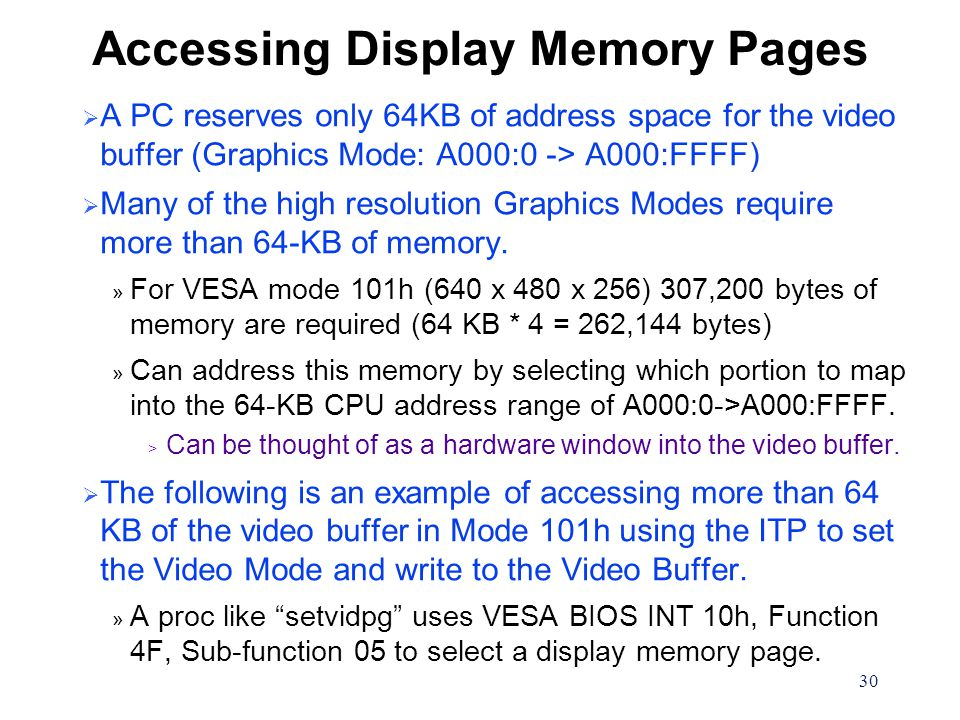 30 Accessing Display Memory Pages  A PC reserves only 64KB of address space for the video buffer (Graphics Mode: A000:0 -> A000:FFFF)  Many of the h