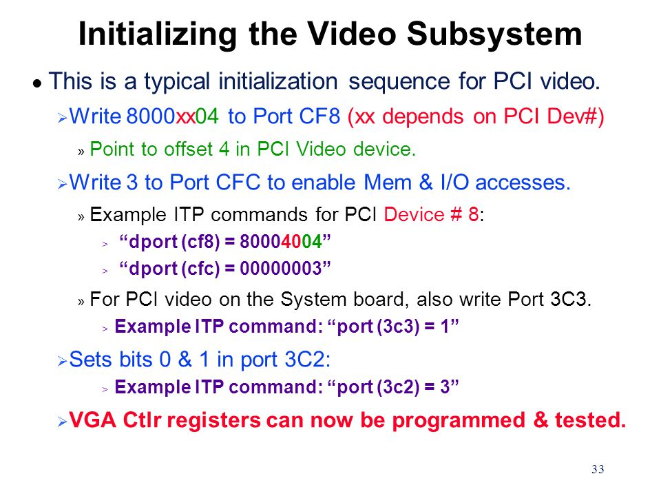 33 Initializing the Video Subsystem l This is a typical initialization sequence for PCI video.  Write 8000xx04 to Port CF8 (xx depends on PCI Dev#) »