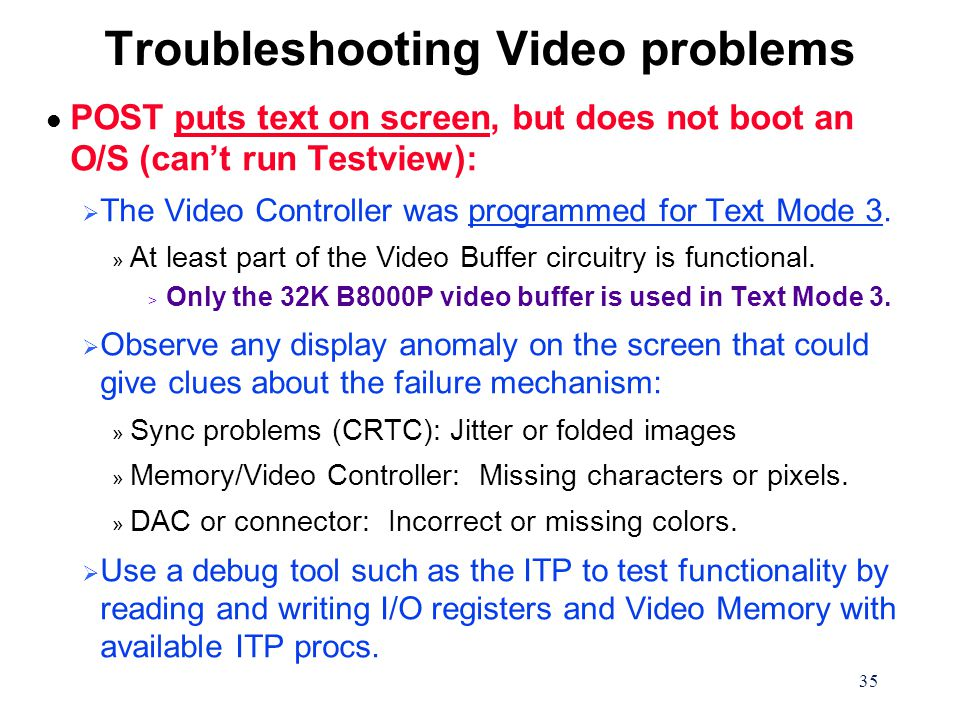 35 Troubleshooting Video problems l POST puts text on screen, but does not boot an O/S (can't run Testview):  The Video Controller was programmed for