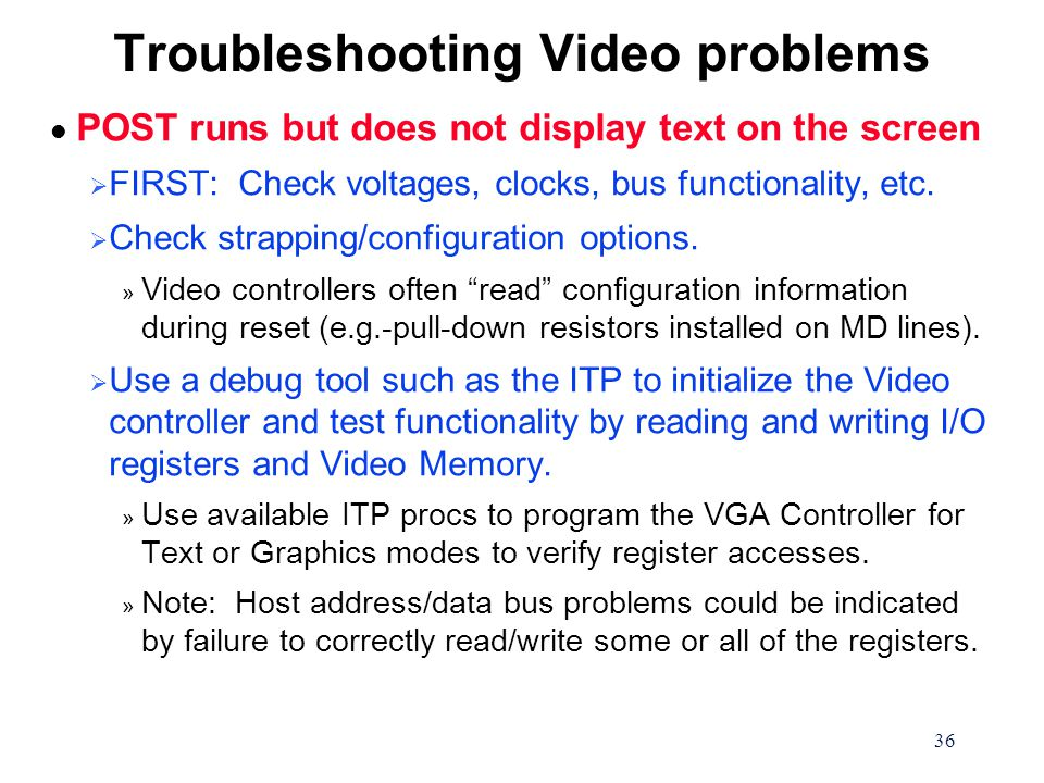 36 Troubleshooting Video problems l POST runs but does not display text on the screen  FIRST: Check voltages, clocks, bus functionality, etc.