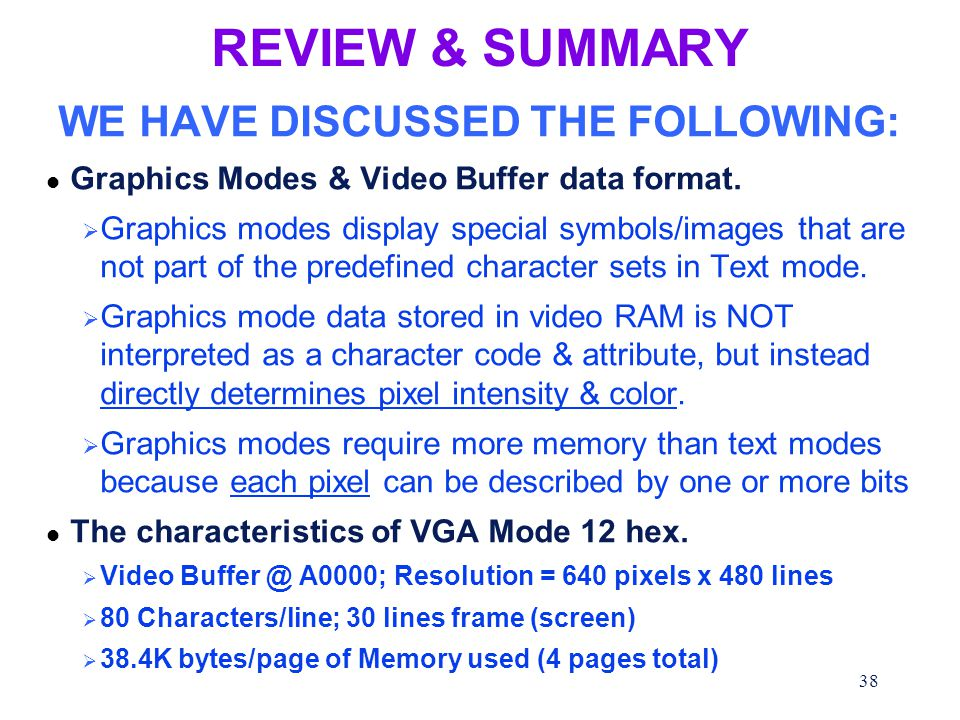 38 REVIEW & SUMMARY WE HAVE DISCUSSED THE FOLLOWING: l Graphics Modes & Video Buffer data format.  Graphics modes display special symbols/images that