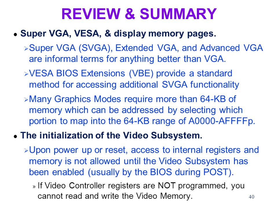 40 REVIEW & SUMMARY l Super VGA, VESA, & display memory pages.  Super VGA (SVGA), Extended VGA, and Advanced VGA are informal terms for anything bett