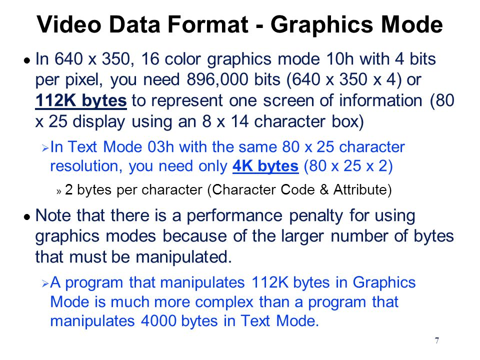 7 Video Data Format - Graphics Mode l In 640 x 350, 16 color graphics mode 10h with 4 bits per pixel, you need 896,000 bits (640 x 350 x 4) or 112K by