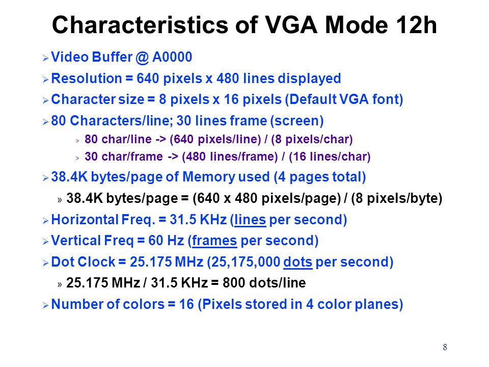 8 Characteristics of VGA Mode 12h  Video Buffer @ A0000  Resolution = 640 pixels x 480 lines displayed  Character size = 8 pixels x 16 pixels (Defa