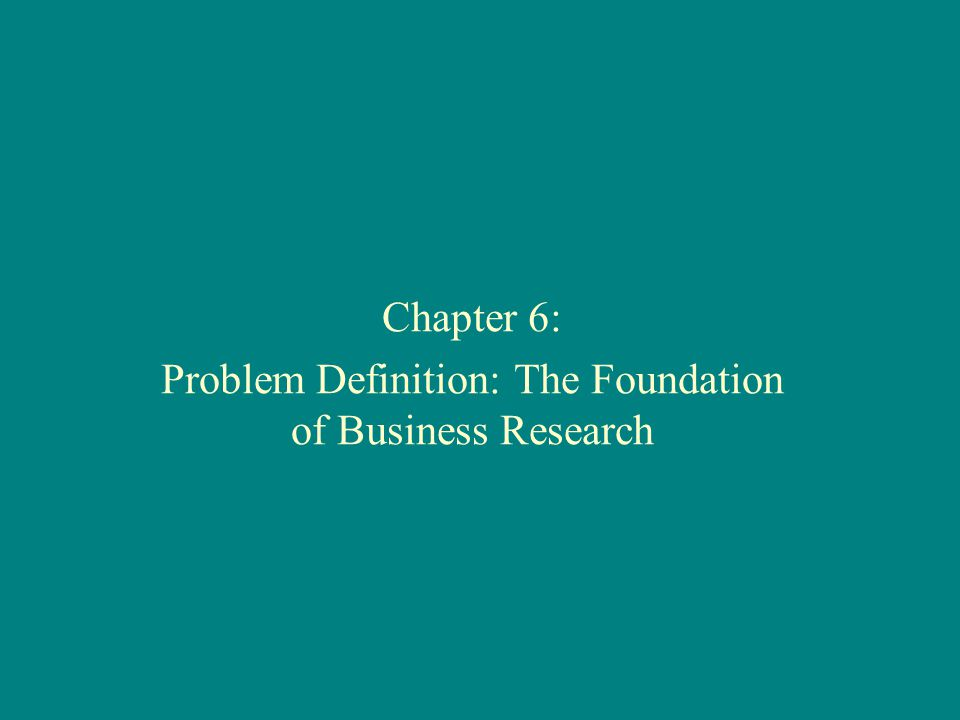 Chapter 6: Problem Definition: The Foundation of Business Research