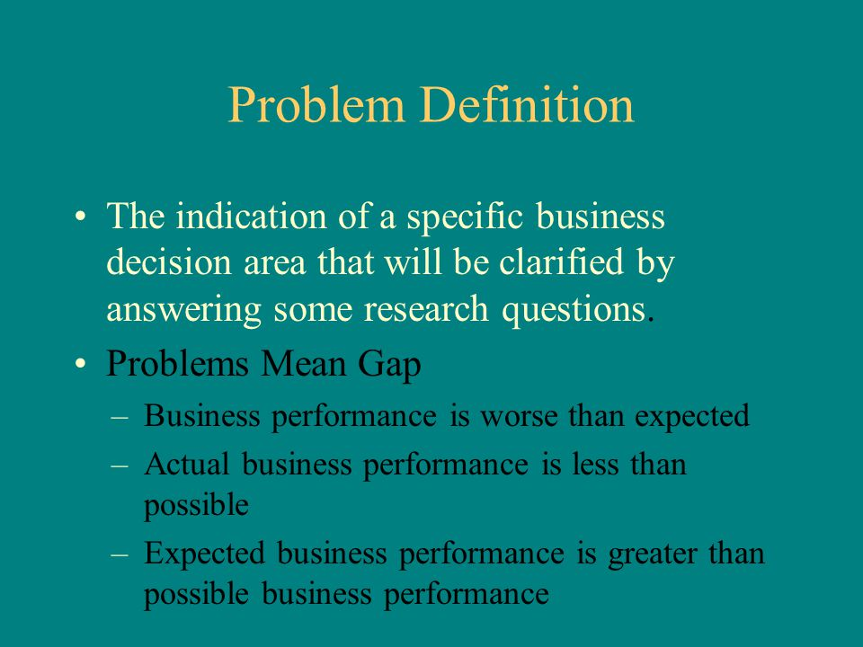 Problem Definition The indication of a specific business decision area that will be clarified by answering some research questions. Problems Mean Gap