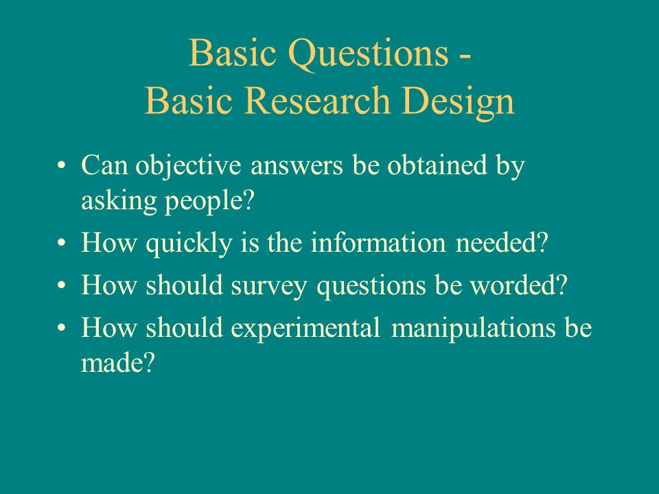 Basic Questions - Basic Research Design Can objective answers be obtained by asking people? How quickly is the information needed? How should survey q