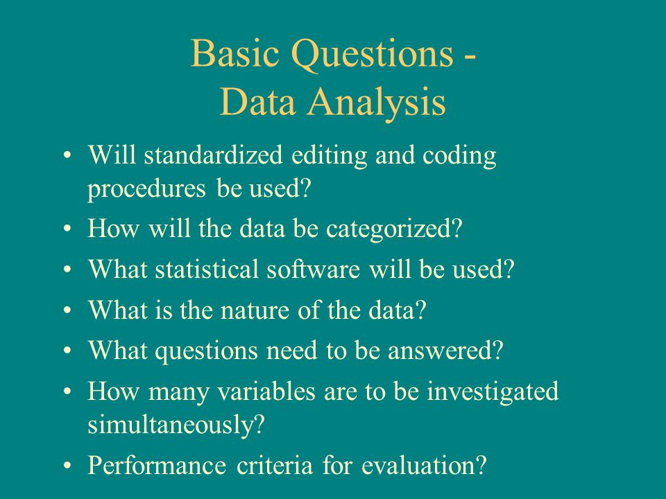 Basic Questions - Data Analysis Will standardized editing and coding procedures be used? How will the data be categorized? What statistical software w