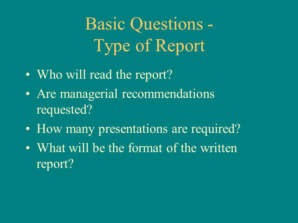 Basic Questions - Type of Report Who will read the report? Are managerial recommendations requested? How many presentations are required? What will be