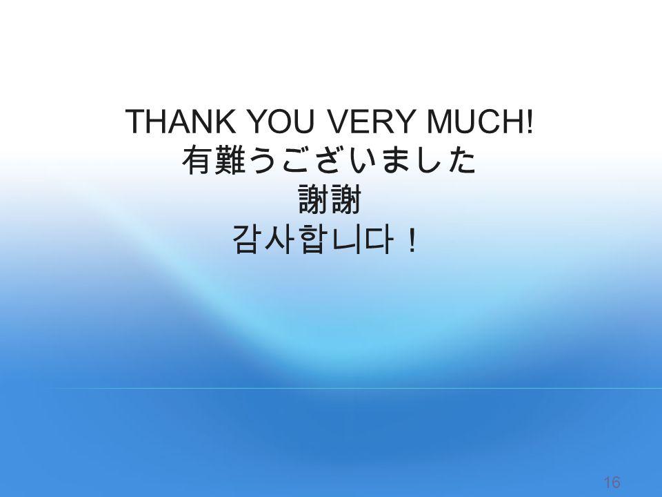 THANK YOU VERY MUCH! 有難うございました 謝謝 감사합니다! 16