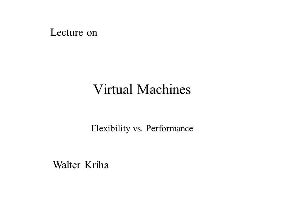Virtual Machines Flexibility vs. Performance Lecture on Walter Kriha