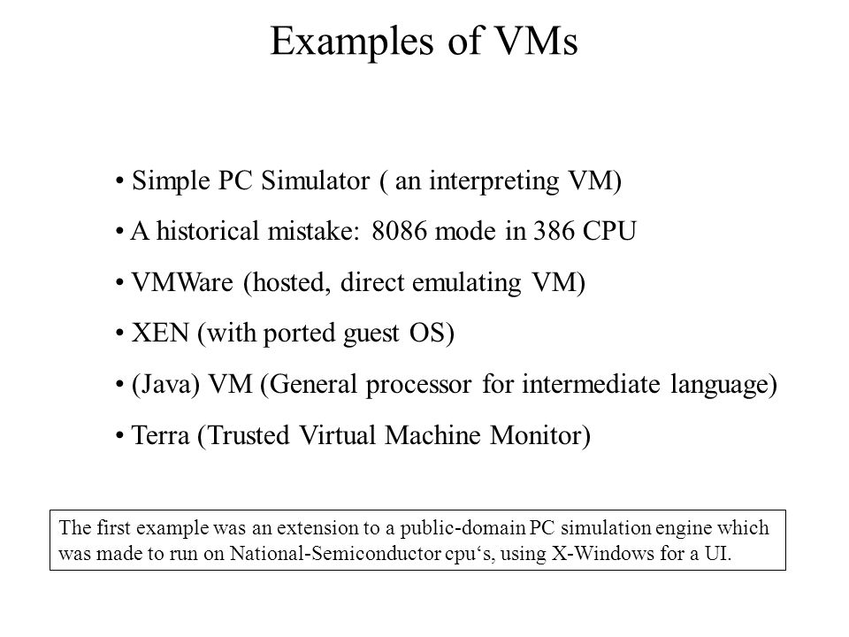 Examples of VMs Simple PC Simulator ( an interpreting VM) A historical mistake: 8086 mode in 386 CPU VMWare (hosted, direct emulating VM) XEN (with ported guest OS) (Java) VM (General processor for intermediate language) Terra (Trusted Virtual Machine Monitor) The first example was an extension to a public-domain PC simulation engine which was made to run on National-Semiconductor cpu's, using X-Windows for a UI.