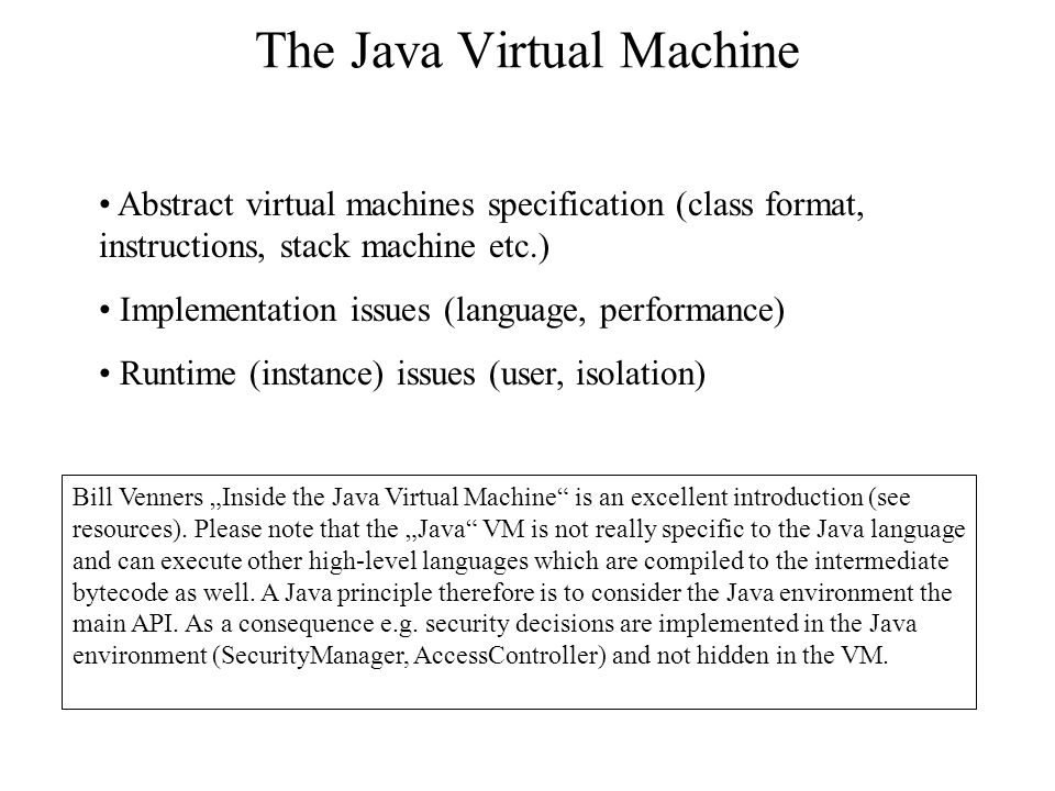 "The Java Virtual Machine Abstract virtual machines specification (class format, instructions, stack machine etc.) Implementation issues (language, performance) Runtime (instance) issues (user, isolation) Bill Venners ""Inside the Java Virtual Machine is an excellent introduction (see resources)."