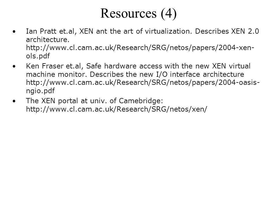 Resources (4) Ian Pratt et.al, XEN ant the art of virtualization.