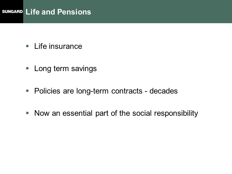 Life and Pensions  Life insurance  Long term savings  Policies are long-term contracts - decades  Now an essential part of the social responsibility