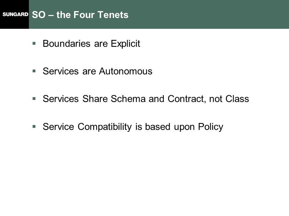 SO – the Four Tenets  Boundaries are Explicit  Services are Autonomous  Services Share Schema and Contract, not Class  Service Compatibility is based upon Policy