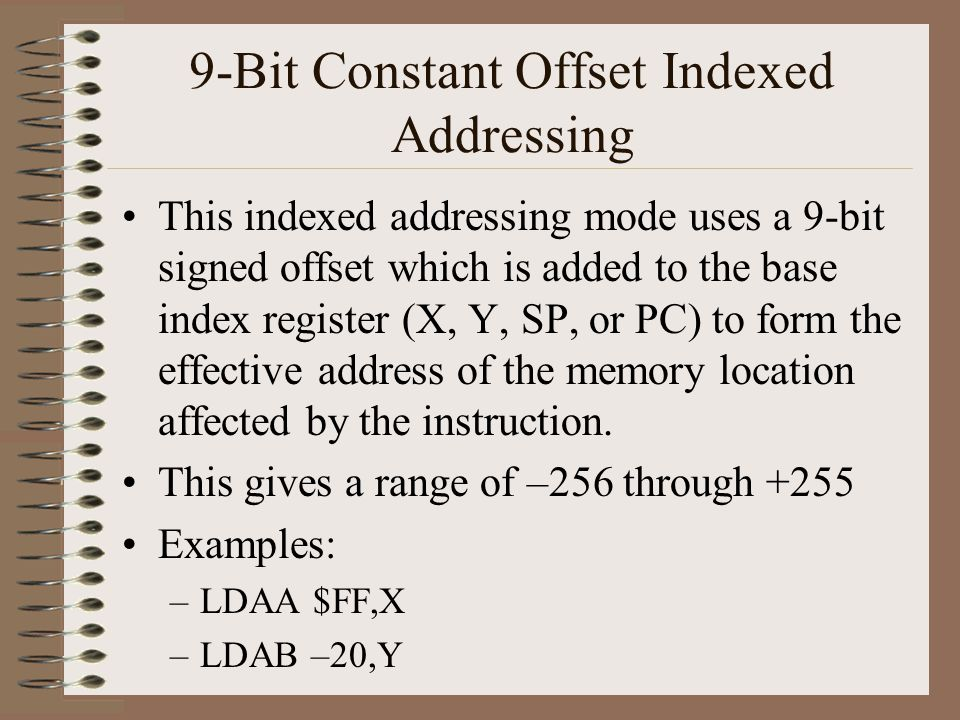 9-Bit Constant Offset Indexed Addressing This indexed addressing mode uses a 9-bit signed offset which is added to the base index register (X, Y, SP, or PC) to form the effective address of the memory location affected by the instruction.
