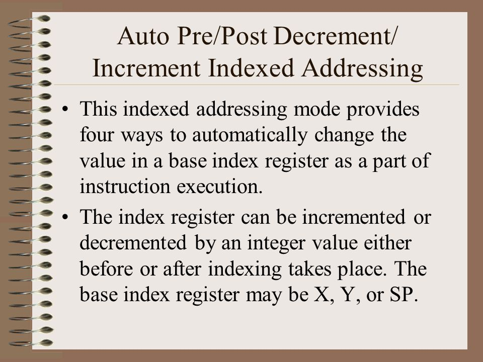 Auto Pre/Post Decrement/ Increment Indexed Addressing This indexed addressing mode provides four ways to automatically change the value in a base index register as a part of instruction execution.