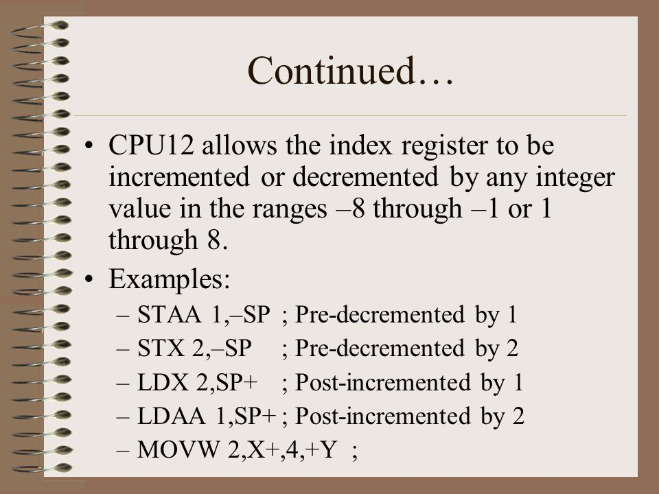 Continued… CPU12 allows the index register to be incremented or decremented by any integer value in the ranges –8 through –1 or 1 through 8. Examples: