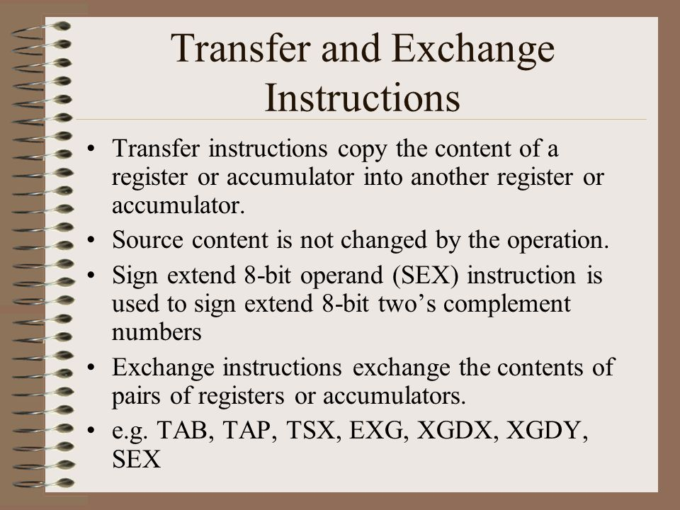 Transfer and Exchange Instructions Transfer instructions copy the content of a register or accumulator into another register or accumulator.