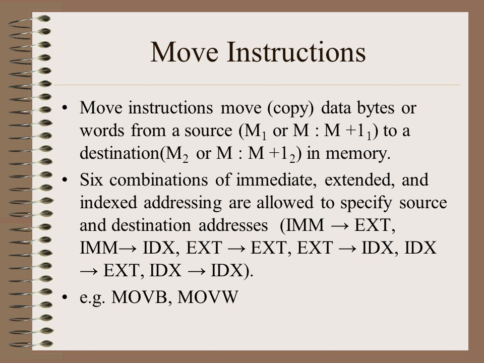 Move Instructions Move instructions move (copy) data bytes or words from a source (M 1 or M : M +1 1 ) to a destination(M 2 or M : M +1 2 ) in memory.