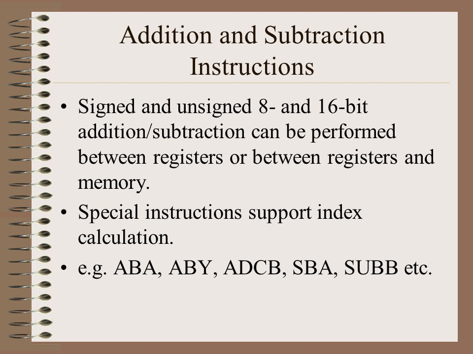 Addition and Subtraction Instructions Signed and unsigned 8- and 16-bit addition/subtraction can be performed between registers or between registers and memory.