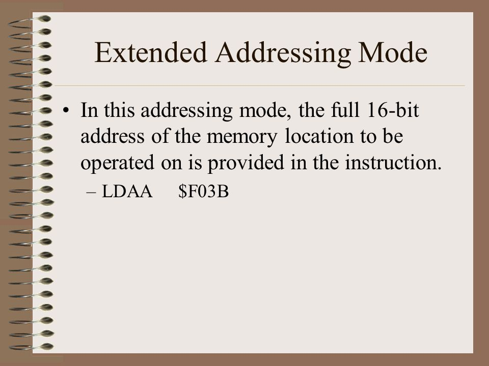 Extended Addressing Mode In this addressing mode, the full 16-bit address of the memory location to be operated on is provided in the instruction. –LD