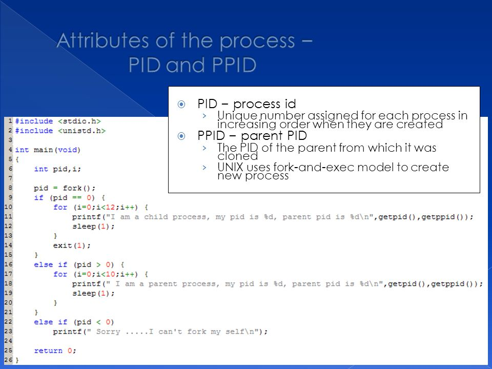  PID – process id › Unique number assigned for each process in increasing order when they are created  PPID – parent PID › The PID of the parent from which it was cloned › UNIX uses fork-and-exec model to create new process
