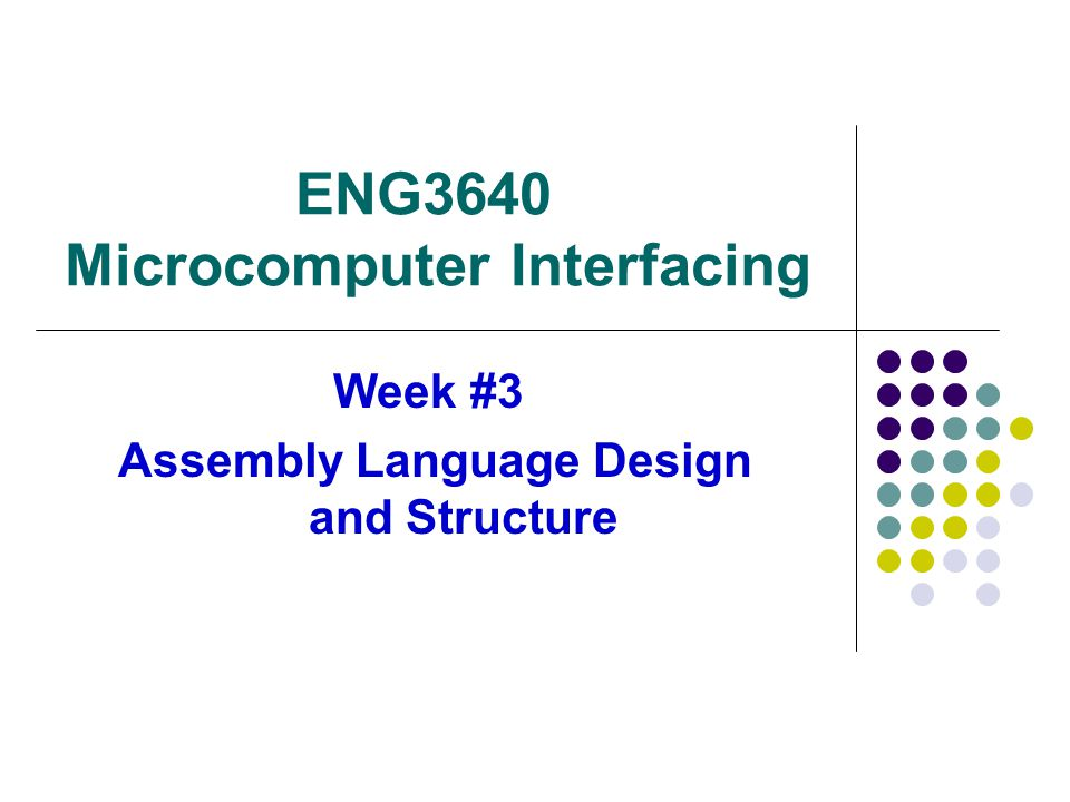 ENG3640 Microcomputer Interfacing Week #3 Assembly Language Design and Structure