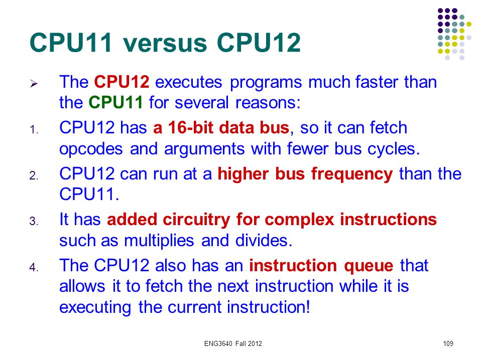 ENG3640 Fall 2012109 CPU11 versus CPU12  The CPU12 executes programs much faster than the CPU11 for several reasons: 1. CPU12 has a 16-bit data bus,