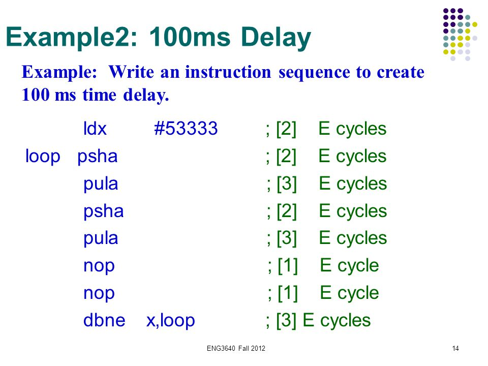 ENG3640 Fall 201214 Example2: 100ms Delay Example: Write an instruction sequence to create 100 ms time delay. ldx #53333 ; [2] E cycles loop psha ; [2
