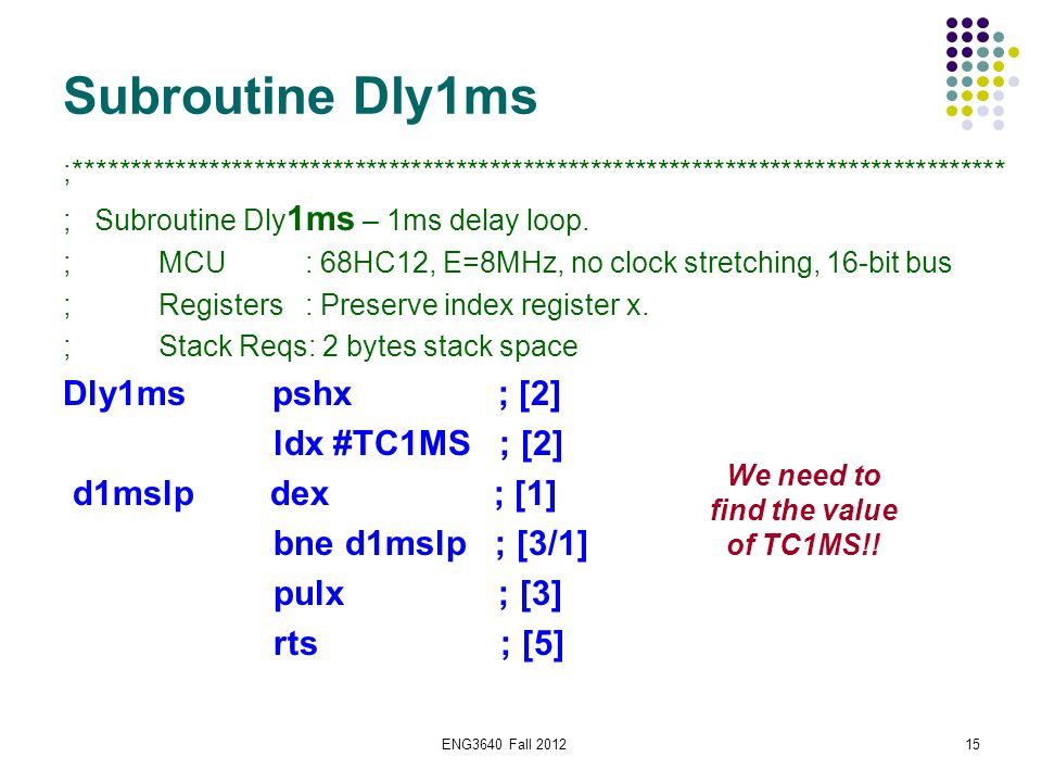 ENG3640 Fall 201215 Subroutine Dly1ms ;*********************************************************************************** ; Subroutine Dly 1ms – 1ms delay loop.