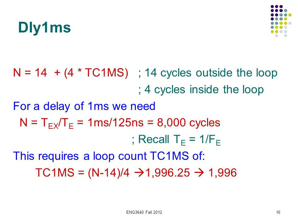ENG3640 Fall 201216 Dly1ms N = 14 + (4 * TC1MS) ; 14 cycles outside the loop ; 4 cycles inside the loop For a delay of 1ms we need N = T EX /T E = 1ms