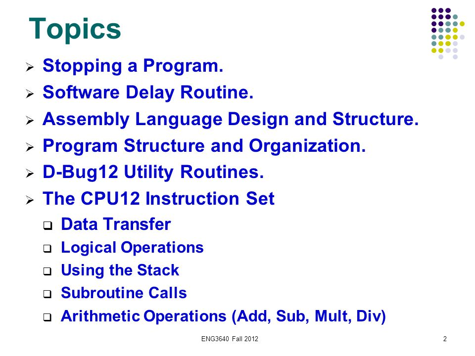 ENG3640 Fall 20123 Resources  Huang, Chapter 4 Sections  2.6 Program Loops  2.10 Program Execution Time  4.10 Using D-Bug12 Functions