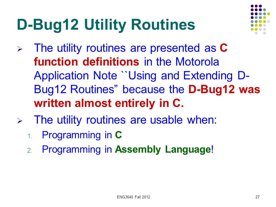 ENG3640 Fall 201227 D-Bug12 Utility Routines  The utility routines are presented as C function definitions in the Motorola Application Note ``Using a