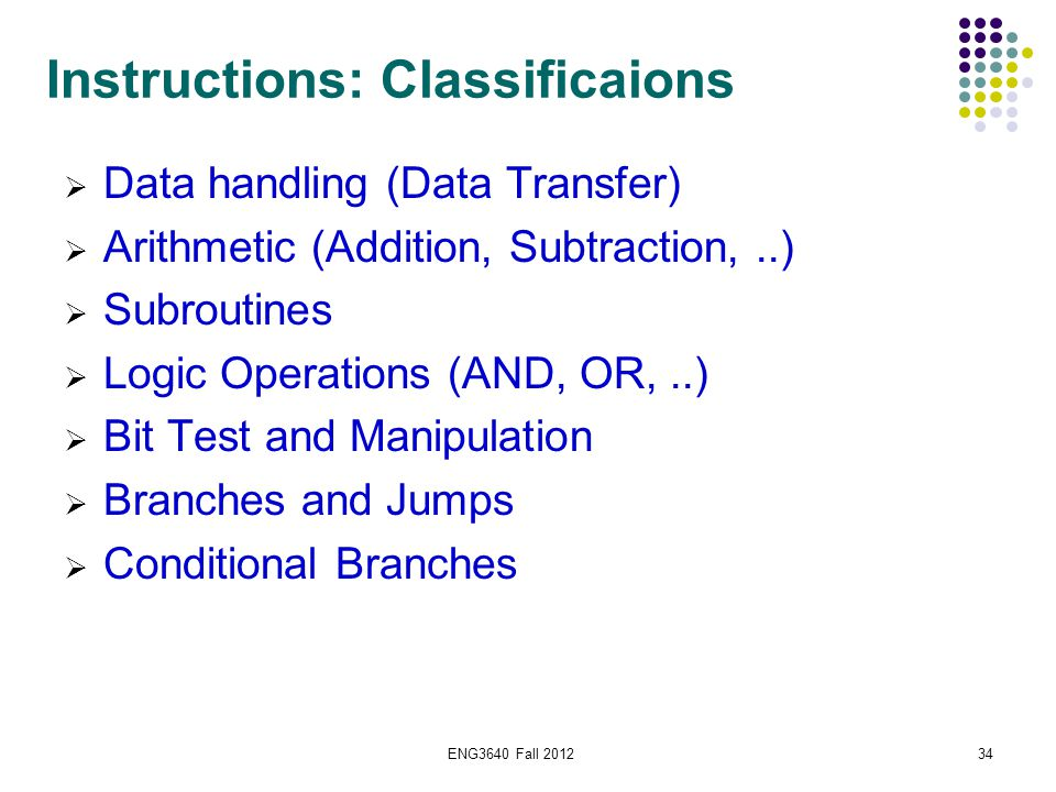 34 Instructions: Classificaions  Data handling (Data Transfer)  Arithmetic (Addition, Subtraction,..)  Subroutines  Logic Operations (AND, OR,..)