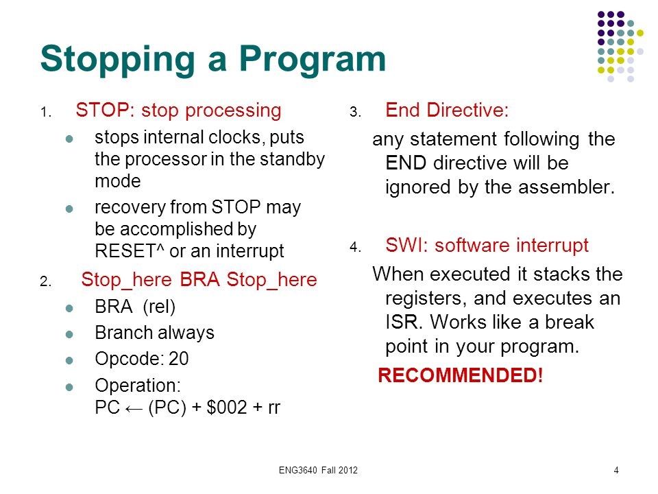 ENG3640 Fall 20124 Stopping a Program 1. STOP: stop processing stops internal clocks, puts the processor in the standby mode recovery from STOP may be