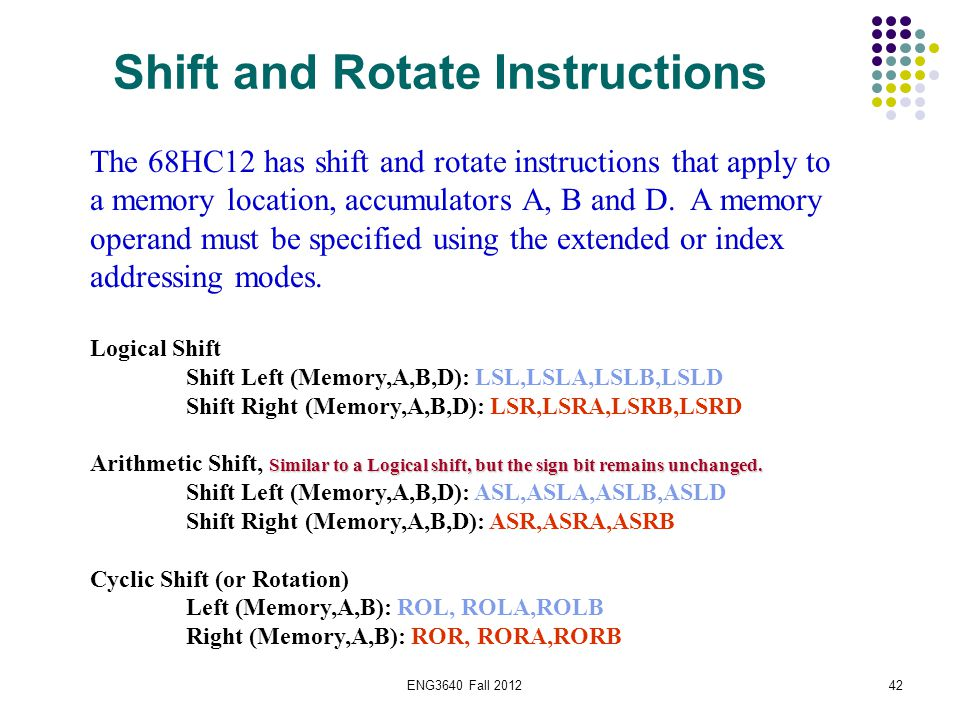 ENG3640 Fall 201242 The 68HC12 has shift and rotate instructions that apply to a memory location, accumulators A, B and D. A memory operand must be sp