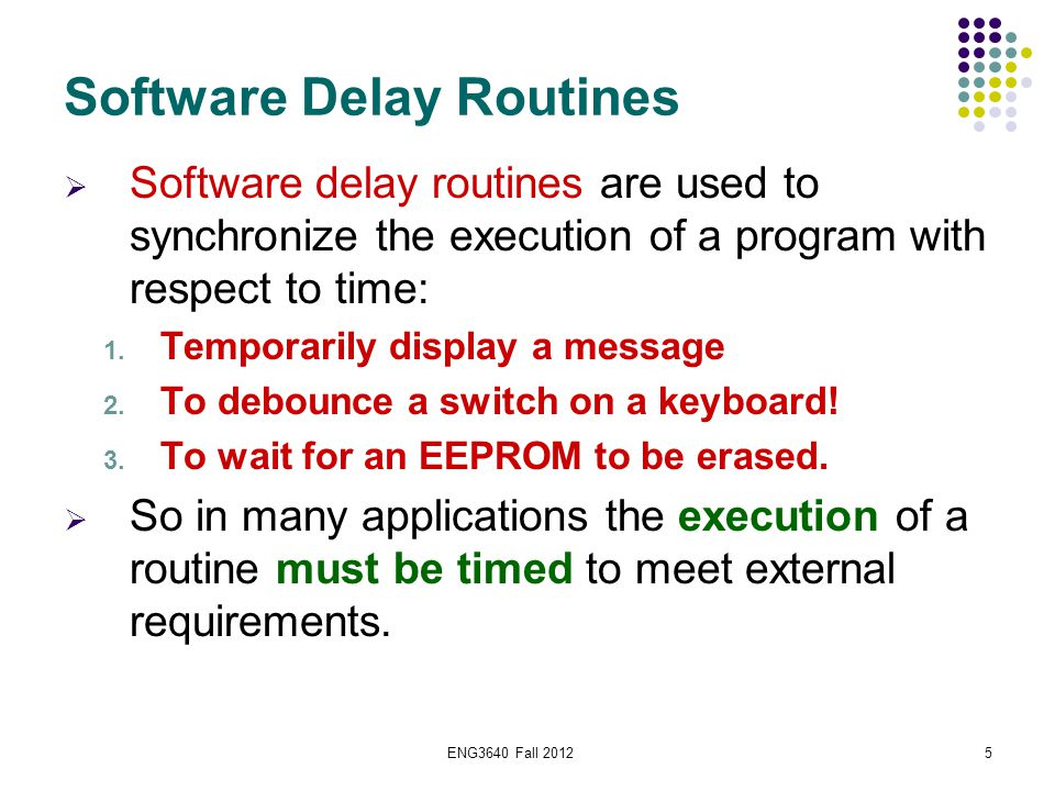 ENG3640 Fall 20125 Software Delay Routines  Software delay routines are used to synchronize the execution of a program with respect to time: 1. Tempo