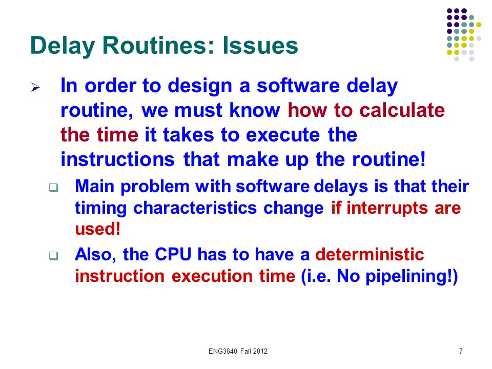 ENG3640 Fall 20127 Delay Routines: Issues  In order to design a software delay routine, we must know how to calculate the time it takes to execute th