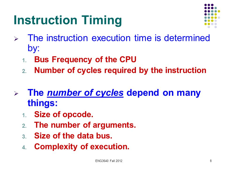 ENG3640 Fall 20128 Instruction Timing  The instruction execution time is determined by: 1. Bus Frequency of the CPU 2. Number of cycles required by t