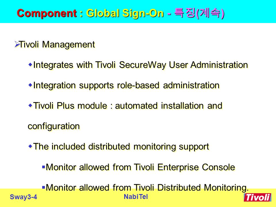 Sway3-4 NabiTel Component : Global Sign-On - 특징 ( 계속 )  Tivoli Management  Integrates with Tivoli SecureWay User Administration  Integration supports role-based administration  Tivoli Plus module : automated installation and configuration  The included distributed monitoring support  Monitor allowed from Tivoli Enterprise Console  Monitor allowed from Tivoli Distributed Monitoring.