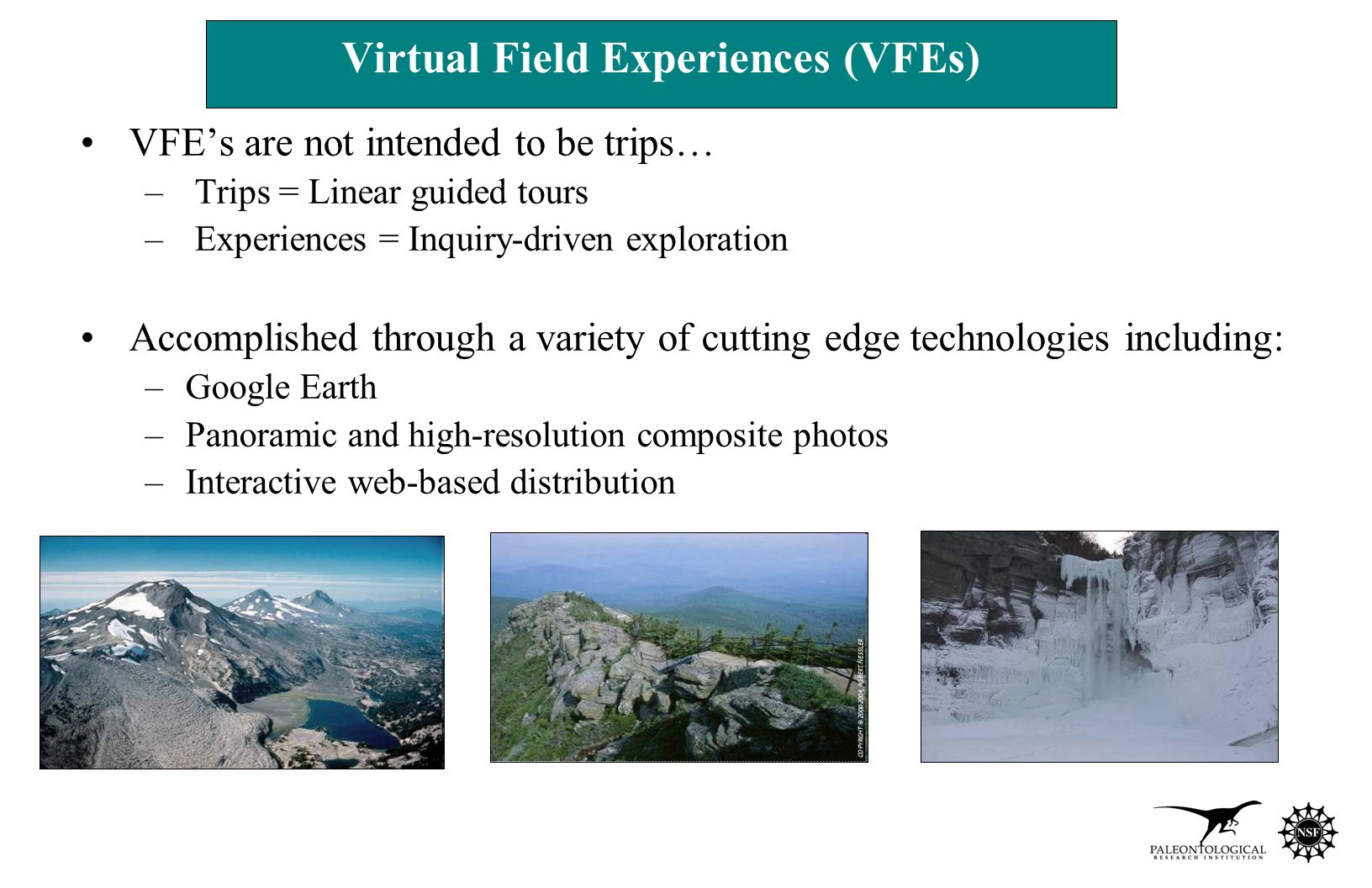 VFE's are not intended to be trips… – Trips = Linear guided tours – Experiences = Inquiry-driven exploration Accomplished through a variety of cutting edge technologies including: –Google Earth –Panoramic and high-resolution composite photos –Interactive web-based distribution Virtual Field Experiences (VFEs)